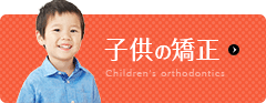 "子供の矯正 Children""s orthodontics"